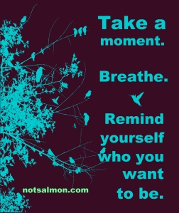 Take a moment -- Breathe -- Remind yourself who you want to be