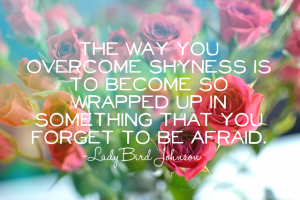 The way you overcome shyness is to become so wrappwd up in something that you forget to be afraid